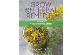 Grow Your Own Herbal Remedies - How to Create a Customized Herb Garden to Support Your Health and Well-Being