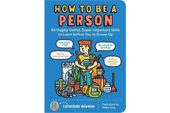 How to Be a Person - 65 Hugely Useful, Super-Important Skills to Learn Before You're Grown Up