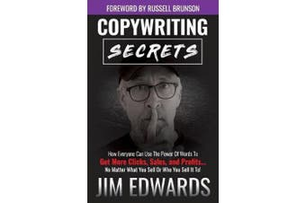 Copywriting Secrets - How Everyone Can Use the Power of Words to Get More Clicks, Sales, and Profits...No Matter What You Sell or Who You Sell It To!