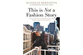 This is Not a Fashion Story - Taking Chances, Breaking Rules, and Being a Boss in the Big City