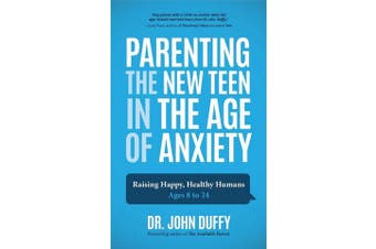 Parenting the New Teen in the Age of Anxiety - Raising Happy, Healthy Humans Ages 8 to 24