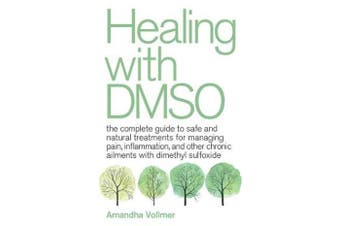 Healing With Dmso - The Complete Guide to Safe and Natural Treatments for Managing Pain, Inflammation, and Other Chronic Ailments with Dimethyl Sulfoxide