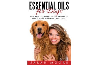 Essential Oils for Dogs - Easy and Safe Essential Oil Recipes to Keep Your Dog Healthy and Happy