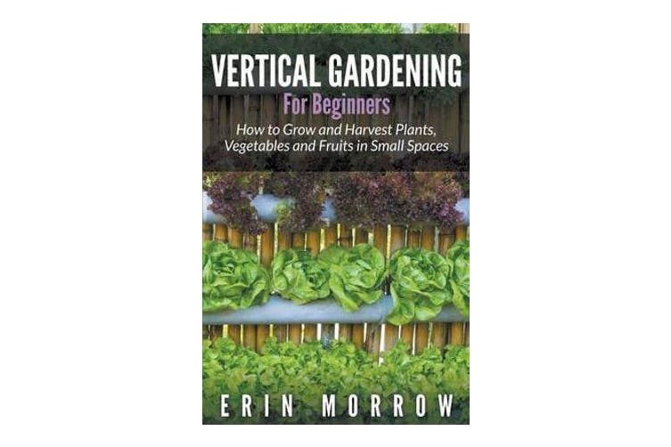 Vertical Gardening For Beginners - How to Grow and Harvest Plants, Vegetables and Fruits in Small Spaces