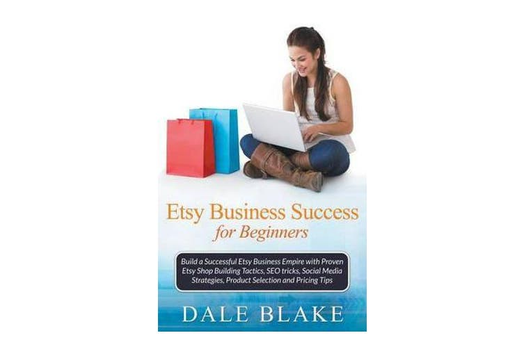 Etsy Business Success For Beginners - Build a Successful Etsy Business Empire with Proven Etsy Shop Building Tactics, SEO tricks, Social Media Strategies, Product Selection and Pricing Tips