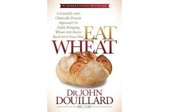 Eat Wheat - A Scientific and Clinically-Proven Approach to Safely Bringing Wheat and Dairy Back Into Your Diet