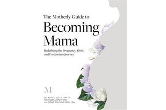 The Motherly Guide to Becoming Mama - Redefining the Pregnancy, Birth, and Postpartum Journey