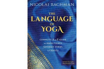 The Language of Yoga - Complete A-to-Y Guide to Asana Names, Sanskrit Terms, and Chants