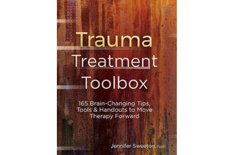 Trauma Treatment Toolbox - 165 Brain-Changing Tips, Tools & Handouts to Move Therapy Forward