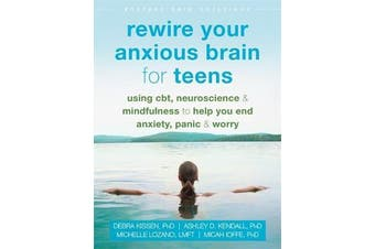 Rewire Your Anxious Brain for Teens - Using CBT, Neuroscience, and Mindfulness to Help You End Anxiety, Panic, and Worry