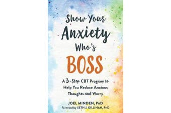 Show Your Anxiety Who's Boss - A Three-Step CBT Program to Help You Reduce Anxious Thoughts and Worry