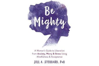 Be Mighty - A Woman's Guide to Liberation from Anxiety, Worry, and Stress Using Mindfulness and Acceptance