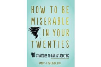 How to Be Miserable in Your Twenties - 40 Strategies to Fail at Adulting