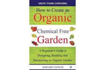 How to Create an Organic Chemical Free Garden - A beginner's guide to designing, building & maintaining an organic garden
