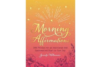 Morning Affirmations - 200 Phrases for an Intentional and Openhearted Start to Your Day
