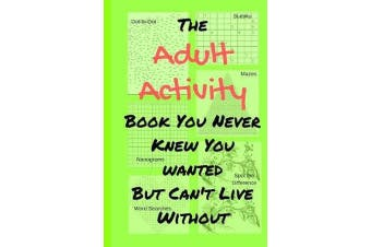 The Adult Activity Book You Never Knew You Wanted But Can't Live Without - With Games, Coloring, Sudoku, Puzzles and More.