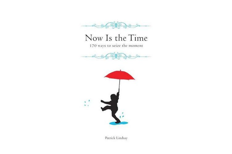 Now is the Time - 170 Ways to Seize the Moment