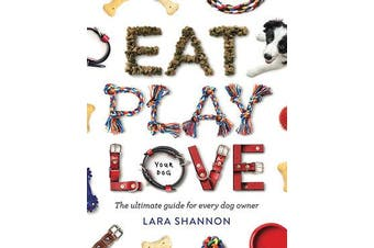 Eat, Play, Love (Your Dog) - The Ultimate Guide for Every Dog Owner