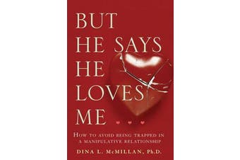 But He Says He Loves Me - How to Avoid Being Trapped in a Manipulative Relationship