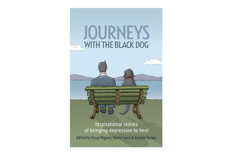 Journeys with the Black Dog - Inspirational Stories of Bringing Depression to Heel