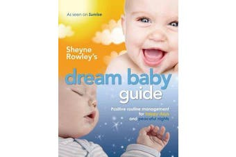 Sheyne Rowley's Dream Baby Guide - Positive Routine Management for Happy Days and Peaceful Nights