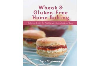 Wheat and Gluten-free Home Baking - Delicious Recipes for Healthy High-Fibre Bread and Buns