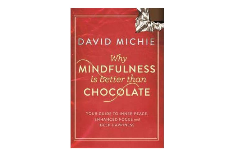 Why Mindfulness is Better Than Chocolate - Your guide to inner peace, enhanced focus and deep happiness