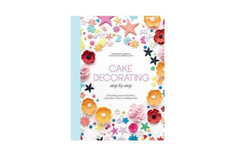Cake Decorating Step by Step - Simple Instructions for Gorgeous Cakes, Cupcakes and Cookies