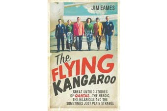 The Flying Kangaroo - Great Untold Stories of Qantas...The Heroic, the Hilarious and the Sometimes Just Plain Strange