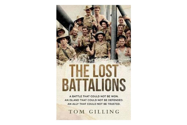 The Lost Battalions - A Battle That Could Not be Won. an Island That Could Not be Defended. an Ally That Could Not be Trusted.