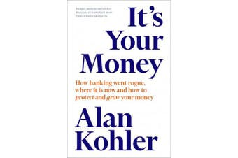 It's Your Money - How banking went rogue, where it is now and how to protect and grow your money