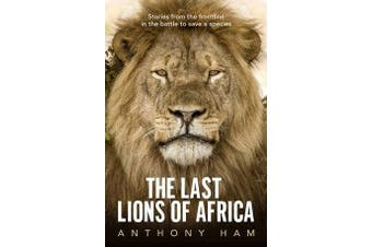 The Last Lions of Africa - Stories from the Frontline in the Battle to Save a Species