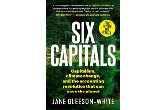 Six Capitals Updated Edition - Capitalism, Climate Change and the Accounting Revolution That Can Save the Planet
