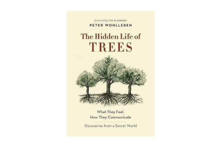 The Hidden Life of Trees - What They Feel, How They CommunicateA Discoveries from a Secret World