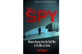 A Brief History of the Spy - Modern Spying from the Cold War to the War on Terror
