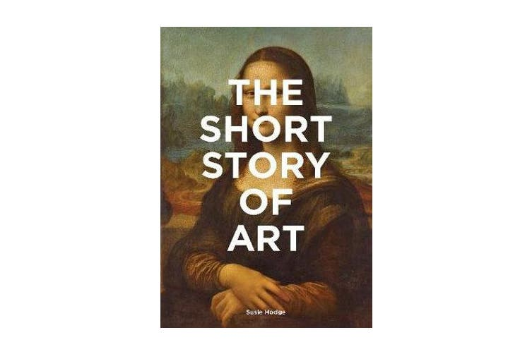 The Short Story of Art - A Pocket Guide to Key Movements, Works, Themes & Techniques