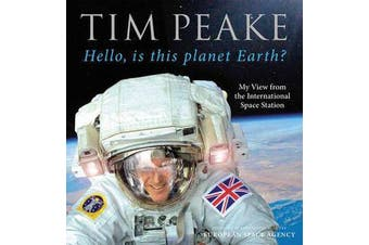 Hello, is this planet Earth? - My View from the International Space Station (Official Tim Peake Book)