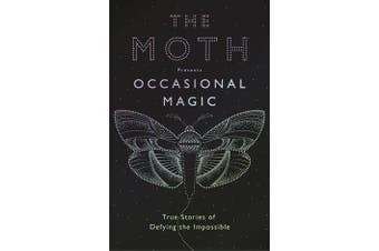 The Moth: Occasional Magic - 50 True Stories of Defying the Impossible