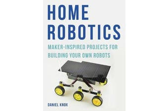 Home Robotics - Maker-Inspired Projects For Building Your Own Robots