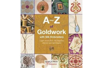 A-Z of Goldwork with Silk Embroidery - Learn More Than 100 Beautiful Stitches and Techniques