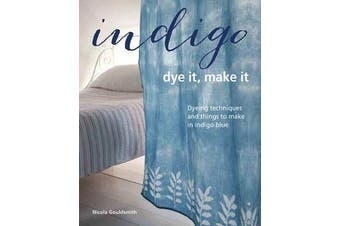 Indigo: Dye It, Make It - Techniques from Plain and Dip-Dyeing to Tie-Dyeing and Batik, in Natural Indigo Blue