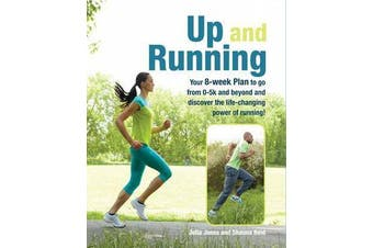 Up and Running - Your 8-Week Plan to Go from 0-5k and Beyond and Discover the Life-Changing Power of Running