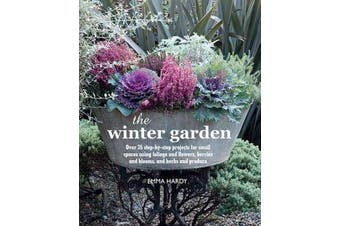 The Winter Garden - Over 35 Step-by-Step Projects for Small Spaces Using Foliage and Flowers, Berries and Blooms, and Herbs and Produce