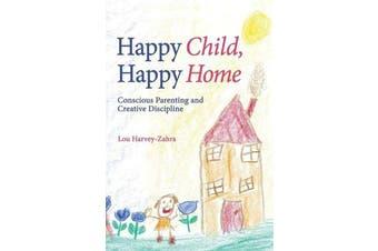 Happy Child, Happy Home - Conscious Parenting and Creative Discipline