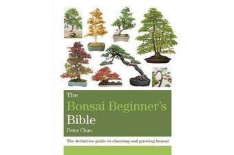 The Bonsai Beginner's Bible - The definitive guide to choosing and growing bonsai
