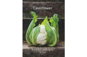 Cauliflower - Over 70 Exciting Ways to Roast, Rice, and Fry One of the World's Healthiest Vegetables