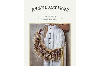 Everlastings - How to grow, harvest and create with dried flowers