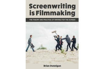 Screenwriting is Filmmaking - The Theory and Practice of Writing for the Screen
