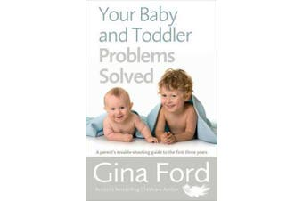 Your Baby and Toddler Problems Solved - A parent's trouble-shooting guide to the first three years