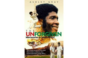 The Unforgiven - Missionaries or Mercenaries? The Untold Story of the Rebel West Indian Cricketers Who Toured Apartheid South Africa